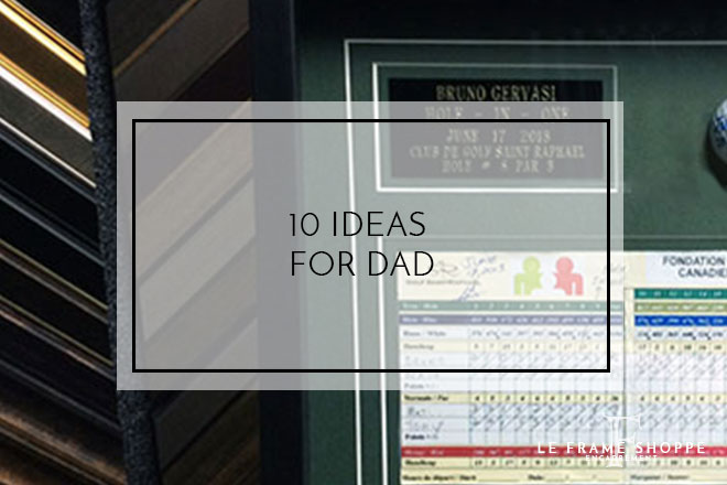 Le Frame Shoppe Blog | 10 Ideas For Dad