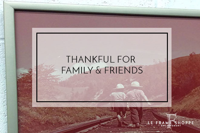 Le Frame Shoppe Blog | Thankful for Family and Friends